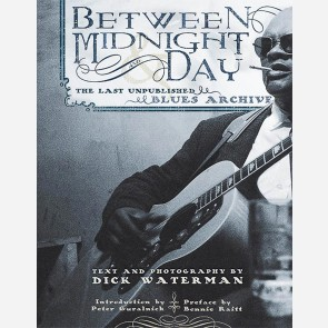 Between Midnight and Day: The Last Unpublished Blues Archive by Dick Waterman